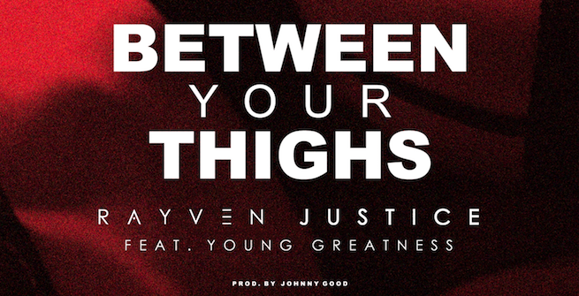 "Rayven Justice collabs with Young Greatness for ""Between Your Thighs"""